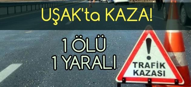 Uşak'ta kaza! 1 ölü 1 yaralı!