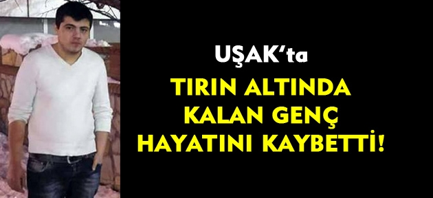 Uşak'ta kaza! Tırın altında kalan genç hayatını kaybetti!
