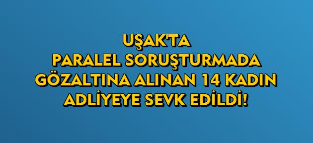 Uşak'ta paralel soruşturmada gözaltına alınan 14 kadın adliyeye sevkedildi!