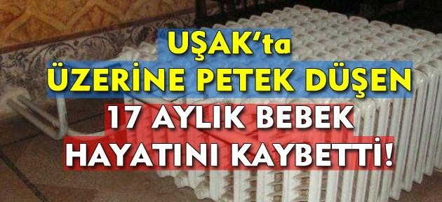 Uşak'ta, üzerine kalorifer peteği düşen 17 aylık çocuk hayatını kaybetti!