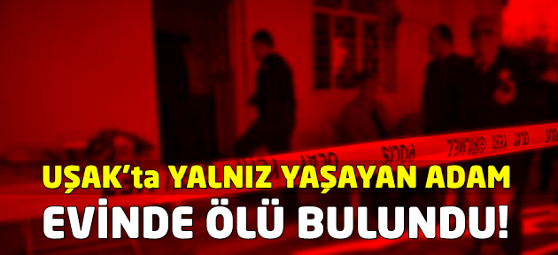 Uşak'ta yalnız yaşayan adam evinde ölü bulundu!