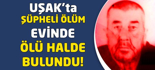 Uşak'ta yalnız yaşayan adam ölü halde bulundu!