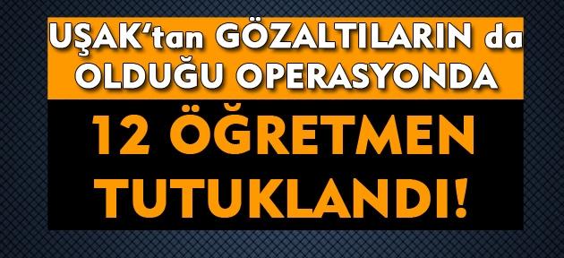 Uşak'tan gözaltıların da olduğu FETÖ operasyonunda 12 öğretmen tutuklandı!