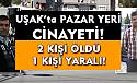 Uşak'ta pazar yerinde cinayet! 2 ölü 1 yaralı!