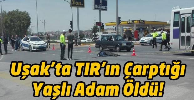 Uşak'ta TIR'ın çarptığı yaşlı adam öldü!