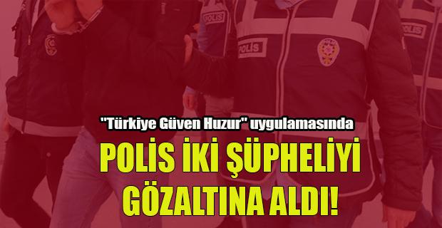 """""""Türkiye Güven Huzur"""" uygulamasında polis 2 kişiyi gözaltına alındı"""