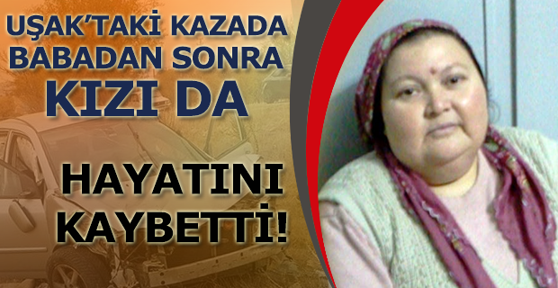 Uşak'taki kazada, babanın ardından kızı da hayatını kaybetti!