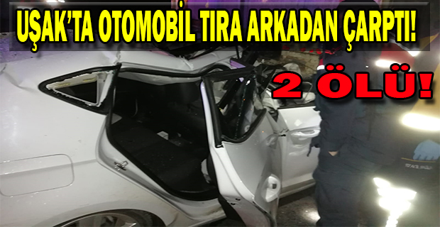Uşak'ta Otomobil TIR'a arkadan çarptı; 2 ölü!