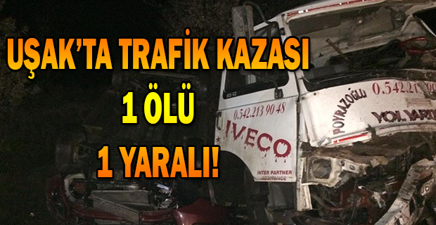 Uşak'ta trafik kazası, TIR'la çarpışan kamyonet sürücüsü öldü, 1 yaralı!
