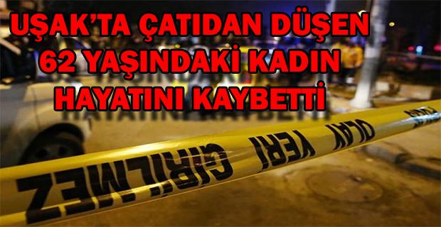 Uşak'ta çatıdan düşen 62 yaşındaki kadın hayatını kaybetti