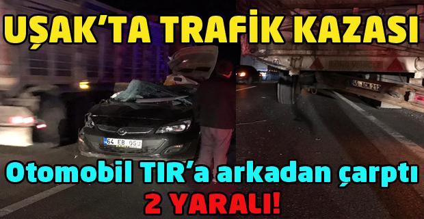 Uşak'ta TIR'a arkadan çarpan otomobilde 2 kişi yaralandı