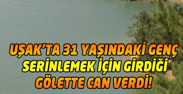 Uşak'ta gölete girip boğulan gencin cesedine ulaşıldı!