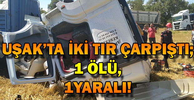 Uşak'ın Sivaslı ilçesinde iki tır çarpıştı 1 ölü, 1yaralı.