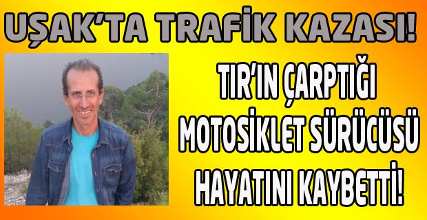 Uşak'ta TIR'ın çarptığı motosikletin sürücüsü öldü!