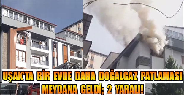 Uşak'ta bir doğalgaz patlaması daha; 2 yaralı!