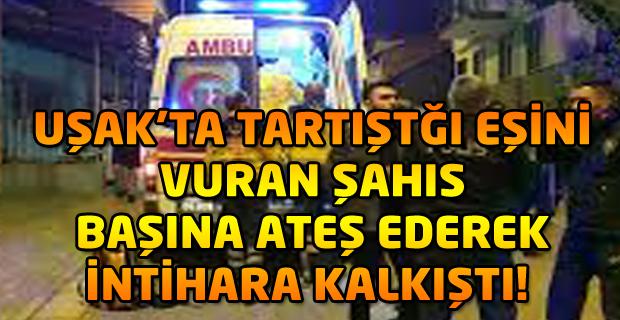 Uşak'ta karısını vuran kişi tabanca ile başına ateş ederek intihara kalkıştı