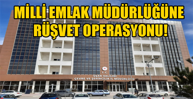 Uşak'ta yapılan rüşvet operasyonunda müdür yardımcısı gözaltına alındı!