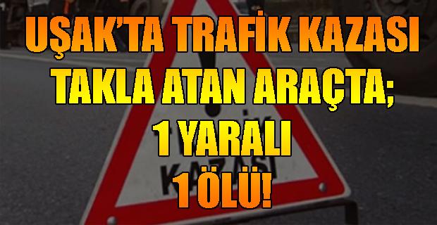 Uşak'ta Trafik Kazası, Takla Atan Araçta; 1Ölü 1 Yaralı