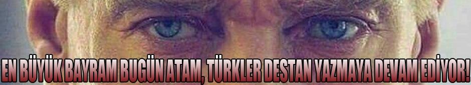 En Büyük Bayram Bugün Atam, Türkler Destan Yazmaya Devam Ediyor