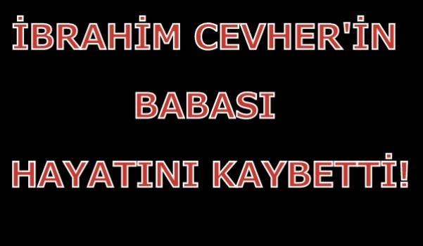 İl Genel Meclisi Üyesi İbrahim Cevher'in Acı Günü!