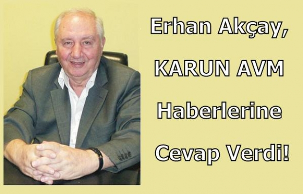 Karun AVM Kaçak İddiaları ve Yapılan Haberlere İlişkin Erhan Akçay'dan Açıklama