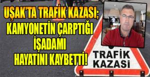 Uşak'ta kamyonetin çarptığı işadamı hayatını kaybetti!