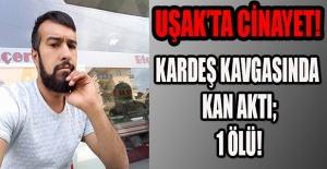 UŞAK'TA KARDEŞ KAVGASI KANLI BİTTİ; 1 ÖLÜ!