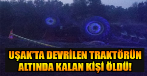 Uşak'ta traktör kazası; 1 Ölü!