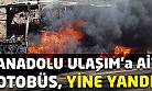 Anadolu Ulaşım'a ait otobüs seyir halinde yandı!
